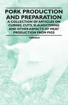 Pork Production and Preparation - A Collection of Articles on Curing, Cuts, Slaughtering and Other Aspects of Meat Production from Pigs ebook by Various Authors