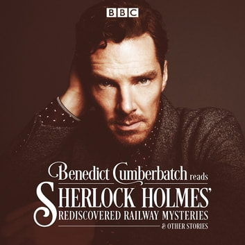 Benedict Cumberbatch Reads Sherlock Holmes' Rediscovered Railway Mysteries - Four original short stories audiobook by John Taylor