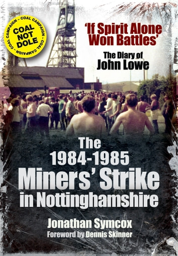 The 1984-85 Miners Strike in Nottinghamshire - If Spirit Alone Won Battles: The Diary of John Lowe ebook by Jonathan Symcox
