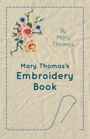 Mary Thomas's Embroidery Book ebook by Mary Thomas