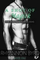 A Shot of Magick - McKendrick Warlocks, #1 ebook by Rhyannon Byrd
