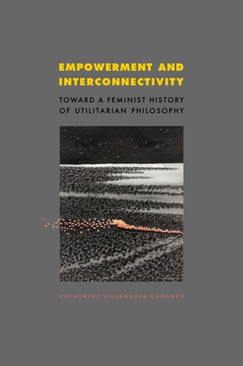 Empowerment and Interconnectivity - Toward a Feminist History of Utilitarian Philosophy ebook by Catherine Villanueva Gardner