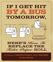 If I Get Hit By a Bus Tomorrow, Here's How to Replace the Toilet Paper Roll - A Women's Instructional Guide for Men ebook by Mary McHugh