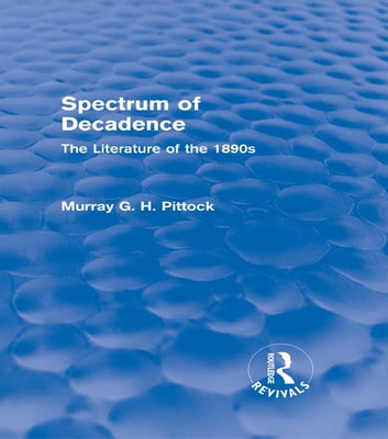 Spectrum of Decadence (Routledge Revivals) - The Literature of the 1890s ebook by Murray Pittock