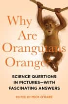 Why Are Orangutans Orange? - Science Questions in Pictures—With Fascinating Answers ebook by Mick O'Hare