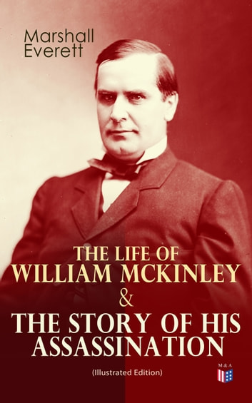 The Life of William McKinley & The Story of His Assassination (Illustrated Edition) - An Authentic and Official Memorial Edition, Containing Every Incident in the Career of the Immortal Statesman, Soldier, Orator and Patriot ebook by Marshall Everett