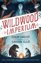 Wildwood Imperium - The Wildwood Chronicles, Book III ebook by Colin Meloy, Carson Ellis