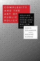 Complexity and the Art of Public Policy - Solving Society's Problems from the Bottom Up ebook by David Colander, Roland Kupers
