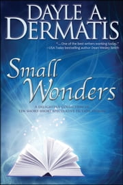 Small Wonders - A Delightful Collection of Ten Short-Short Speculative Fiction Stories ebook by Dayle A. Dermatis