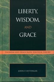 Liberty, Wisdom, and Grace - Thomism and Democratic Political Theory ebook by John P. Hittinger