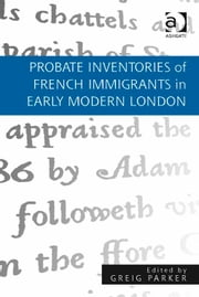 Probate Inventories of French Immigrants in Early Modern London ebook by Dr Greig Parker
