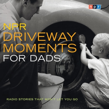 NPR Driveway Moments for Dads - Radio Stories That Won't Let You Go audiobook by NPR