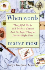 When Words Matter Most - Thoughtful Words and Deeds to Express Just the Right Thing at Just the Right Tim e ebook by Robyn Freedman Spizman