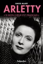 Arletty - Si mon cœur est français ebook by David Alliot