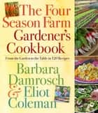 The Four Season Farm Gardener's Cookbook ebook by Barbara Damrosch, Eliot Coleman