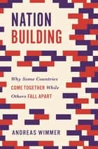 Nation Building - Why Some Countries Come Together While Others Fall Apart ebook by Andreas Wimmer