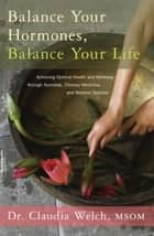 Balance Your Hormones, Balance Your Life - Achieving Optimal Health and Wellness through Ayurveda, Chinese Medicine, and Western Science ebook by Claudia Welch