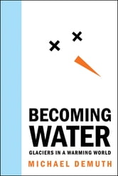 Becoming Water - Glaciers in a Warming World ebook by Michael Demuth