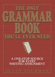 The Only Grammar Book You'll Ever Need: A One-Stop Source for Every Writing Assignment - A One-Stop Source for Every Writing Assignment ebook by Susan Thurman