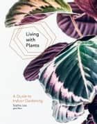 Living With Plants - A Guide To Indoor Gardening ebook by Sophie Lee