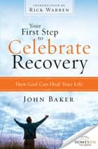 Your First Step to Celebrate Recovery - How God Can Heal Your Life ebook by John Baker, Rick Warren