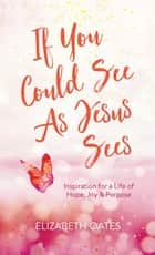 If You Could See as Jesus Sees - Inspiration for a Life of Hope, Joy, and Purpose ebook by Elizabeth Oates