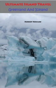 Ultimate Island Travel: Greenland And Iceland ebook by Herbert Howard