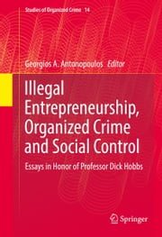 Illegal Entrepreneurship, Organized Crime and Social Control - Essays in Honor of Professor Dick Hobbs ebook by Georgios A. Antonopoulos