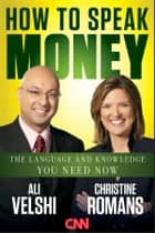 How to Speak Money - The Language and Knowledge You Need Now ebook by Ali Velshi, Christine Romans