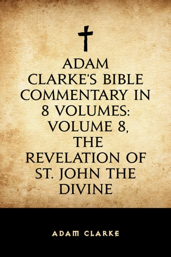 Adam Clarke's Bible Commentary in 8 Volumes: Volume 8, The Revelation of St. John the Divine ebook by Adam Clarke