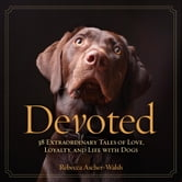 Devoted - 38 Extraordinary Tales of Love, Loyalty, and Life With Dogs ebook by Rebecca Ascher-Walsh