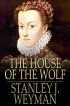The House of the Wolf - A Romance ebook by Stanley J. Weyman