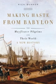 Making Haste from Babylon - The Mayflower Pilgrims and Their World: A New History ebook by Nick Bunker