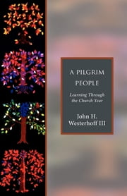 A Pilgrim People - Learning Through the Church Year ebook by John H. Westerhoff III