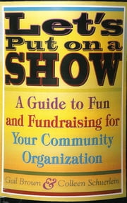 Let's Put on a Show - A Guide to Fun and Fundraising for Your Community Organization ebook by Gail Brown