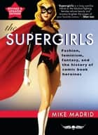 The Supergirls - Feminism, Fantasy, and the History of Comic Book Heroines (Revised and Updated) ebook by Mike Madrid