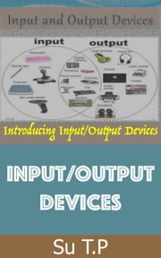 Input/Output Devices - * A Step-by-Step Guide to Input/Output Devices ebook by Su TP