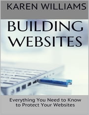 Building Websites: Everything You Need to Know to Protect Your Websites ebook by Karen Williams