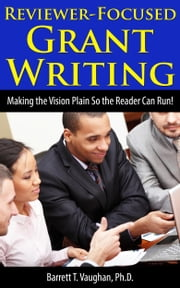 Reviewer-Focused Grant Writing: Making the Vision Plain So the Reader Can Run! ebook by Barrett T. Vaughan