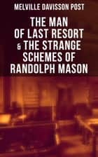 The Man of Last Resort & The Strange Schemes of Randolph Mason - The Corpus Delicti, Two Plungers of Manhattan, Woodford's Partner, The Error of William Van Broom, The Men of the Jimmy, The Sheriff of Gullmore, The Animus Furandi, The Governor's Machine and more ebook by Melville Davisson Post
