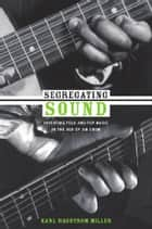 Segregating Sound - Inventing Folk and Pop Music in the Age of Jim Crow ebook by Karl  Hagstrom Miller, Ronald Radano, Josh Kun