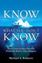 Know What You Don't Know - How Great Leaders Prevent Problems Before They Happen ebook by Michael A. Roberto