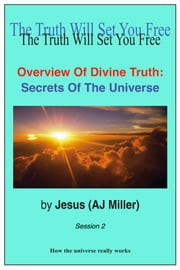 Overview of Divine Truth: Secrets of the Universe Session 2 ebook by Jesus (AJ Miller)