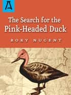 The Search for the Pink-Headed Duck ebook by Rory Nugent