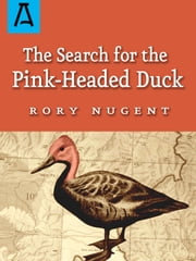 The Search for the Pink Headed-Duck - A Journey into the Himalayas and Down the Brahmaputra ebook by Rory Nugent