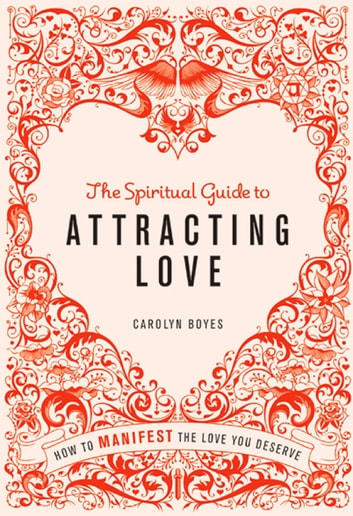 The Spiritual Guide to Attracting Love - How to manifest the love you deserve ebook by Carolyn Boyes