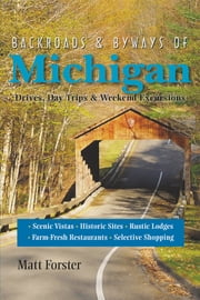 Backroads & Byways of Michigan: Drives, Day Trips & Weekend Excursions (Second Edition) ebook by Matt Forster