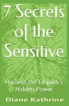7 Secrets of the Sensitive: Harness the Empath's Hidden Power ebook by Diane Kathrine