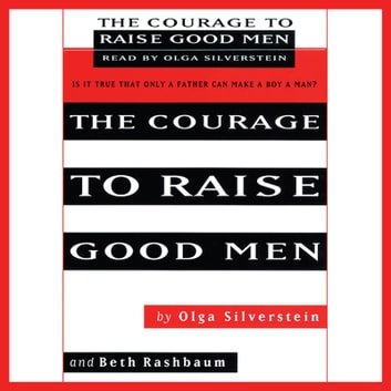 The Courage to Raise Good Men - You Don't Have to Sever the Bond with Your Son to Help Him Become a Man audiobook by Olga Silverstein,Beth Rashbaum
