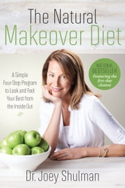 The Natural Makeover Diet - A 4-step Program to Looking and Feeling Your Best from the Inside Out ebook by Joey Shulman